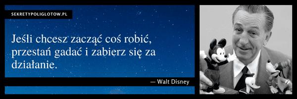 Jeśli chcesz zacząć coś robić, przestań gadać i zabierz się za działanie. Walt Disney