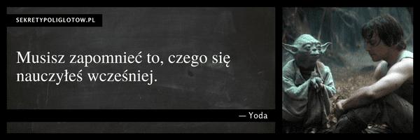Musisz zapomnieć to, czego się nauczyłeś wcześniej. Yoda